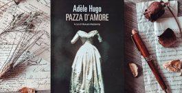 """RECENSIONE: """"Pazza d'amore"""", Adèle Hugo"""